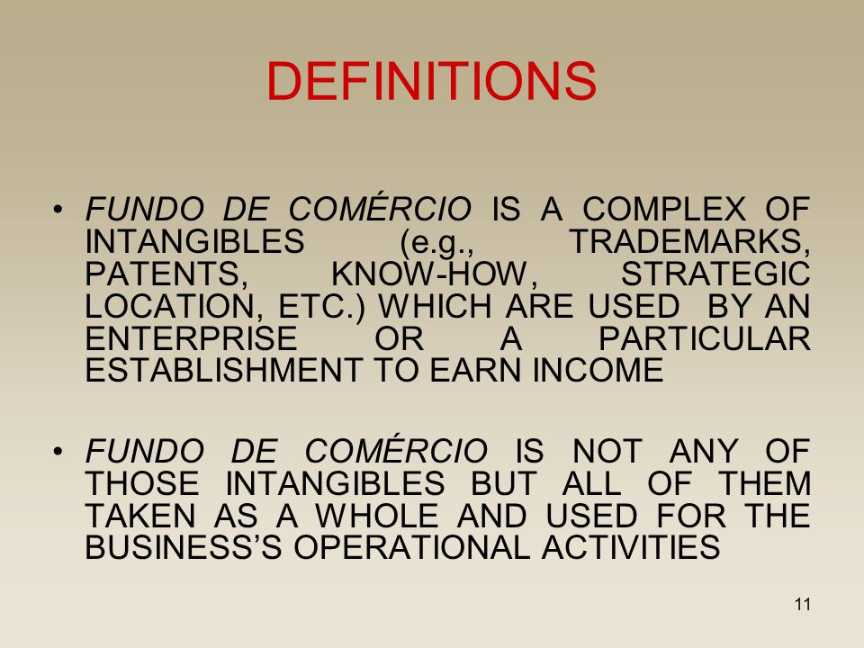 11 DEFINITIONS FUNDO DE COMÉRCIO IS A COMPLEX OF INTANGIBLES (e.g., TRADEMARKS, PATENTS, KNOW-HOW, STRATEGIC LOCATION, ETC.) WHICH ARE USED BY AN ENTE