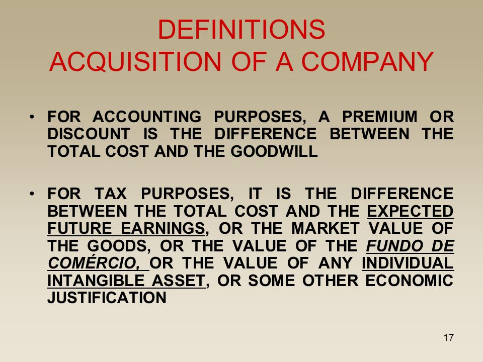 17 DEFINITIONS ACQUISITION OF A COMPANY FOR ACCOUNTING PURPOSES, A PREMIUM OR DISCOUNT IS THE DIFFERENCE BETWEEN THE TOTAL COST AND THE GOODWILL FOR TAX PURPOSES, IT IS THE DIFFERENCE BETWEEN THE TOTAL COST AND THE EXPECTED FUTURE EARNINGS, OR THE MARKET VALUE OF THE GOODS, OR THE VALUE OF THE FUNDO DE COMÉRCIO, OR THE VALUE OF ANY INDIVIDUAL INTANGIBLE ASSET, OR SOME OTHER ECONOMIC JUSTIFICATION