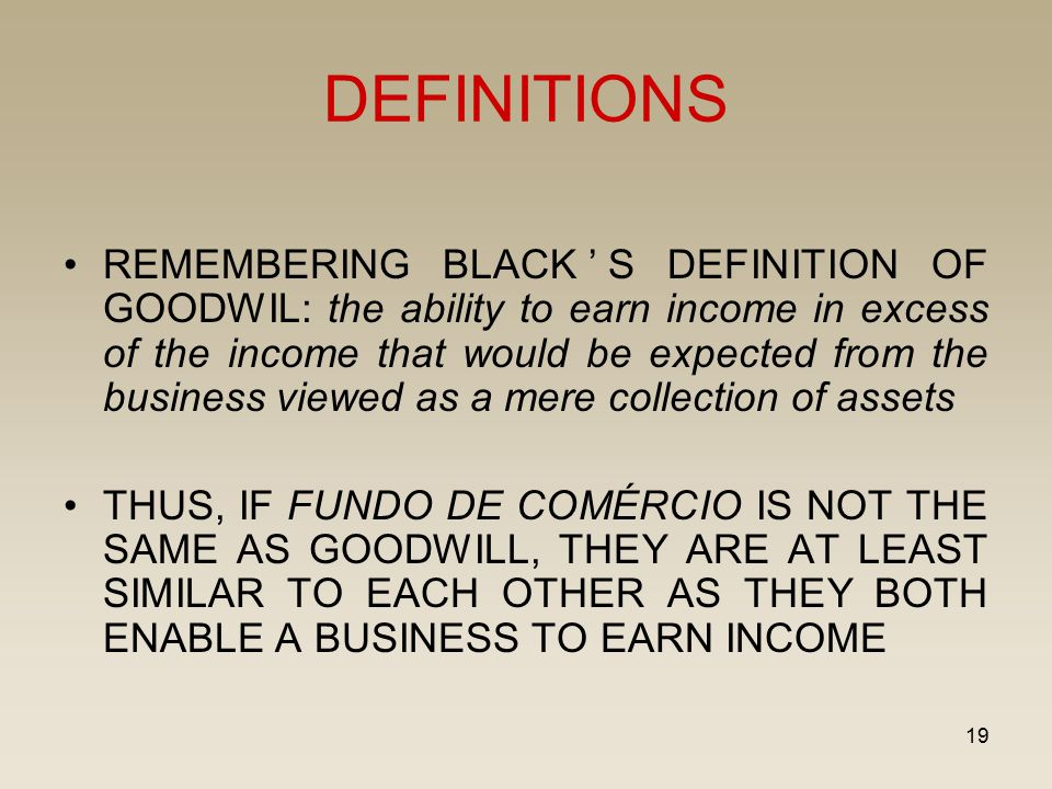 19 DEFINITIONS REMEMBERING BLACK'S DEFINITION OF GOODWIL: the ability to earn income in excess of the income that would be expected from the business