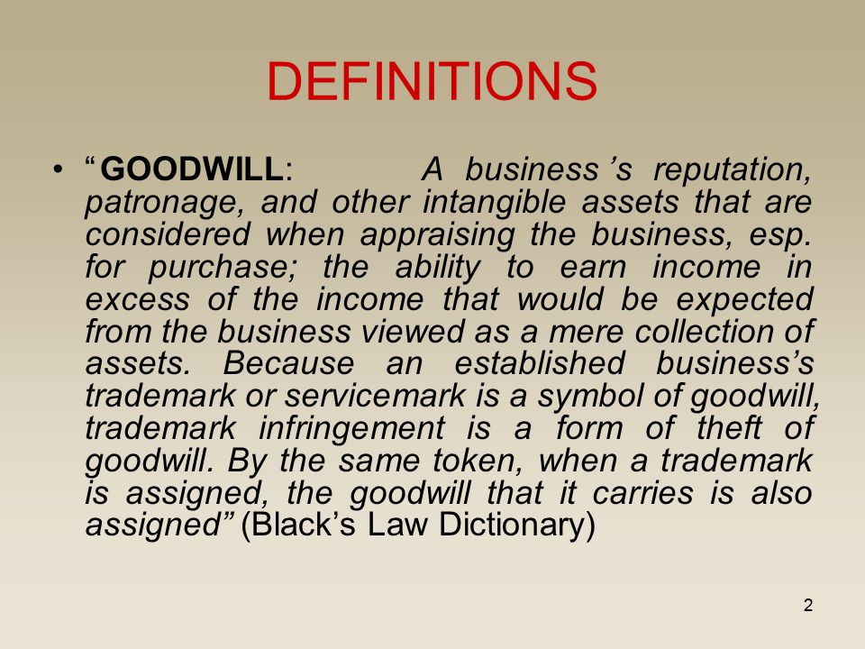 """2 DEFINITIONS """"GOODWILL: A business's reputation, patronage, and other intangible assets that are considered when appraising the business, esp. for pu"""