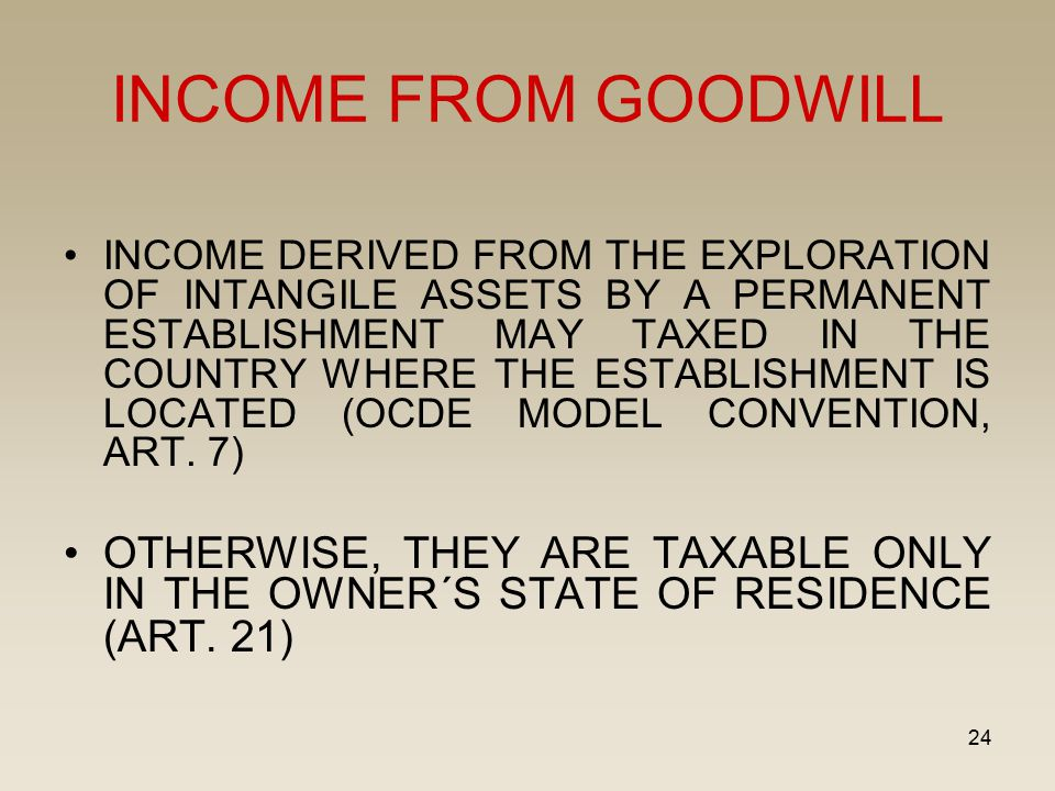 24 INCOME FROM GOODWILL INCOME DERIVED FROM THE EXPLORATION OF INTANGILE ASSETS BY A PERMANENT ESTABLISHMENT MAY TAXED IN THE COUNTRY WHERE THE ESTABL