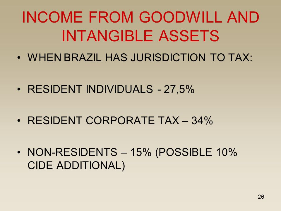 26 INCOME FROM GOODWILL AND INTANGIBLE ASSETS WHEN BRAZIL HAS JURISDICTION TO TAX: RESIDENT INDIVIDUALS - 27,5% RESIDENT CORPORATE TAX – 34% NON-RESID
