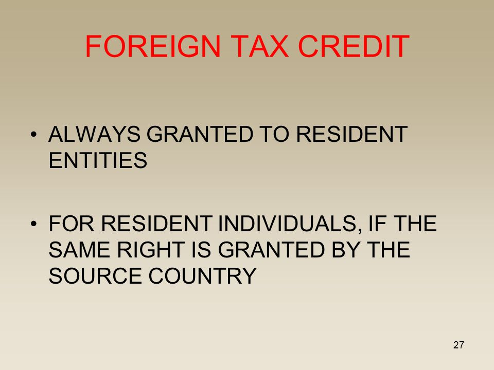 27 FOREIGN TAX CREDIT ALWAYS GRANTED TO RESIDENT ENTITIES FOR RESIDENT INDIVIDUALS, IF THE SAME RIGHT IS GRANTED BY THE SOURCE COUNTRY