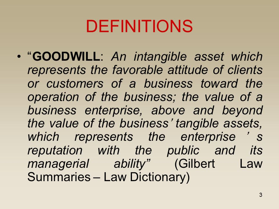 """3 DEFINITIONS """"GOODWILL: An intangible asset which represents the favorable attitude of clients or customers of a business toward the operation of the"""