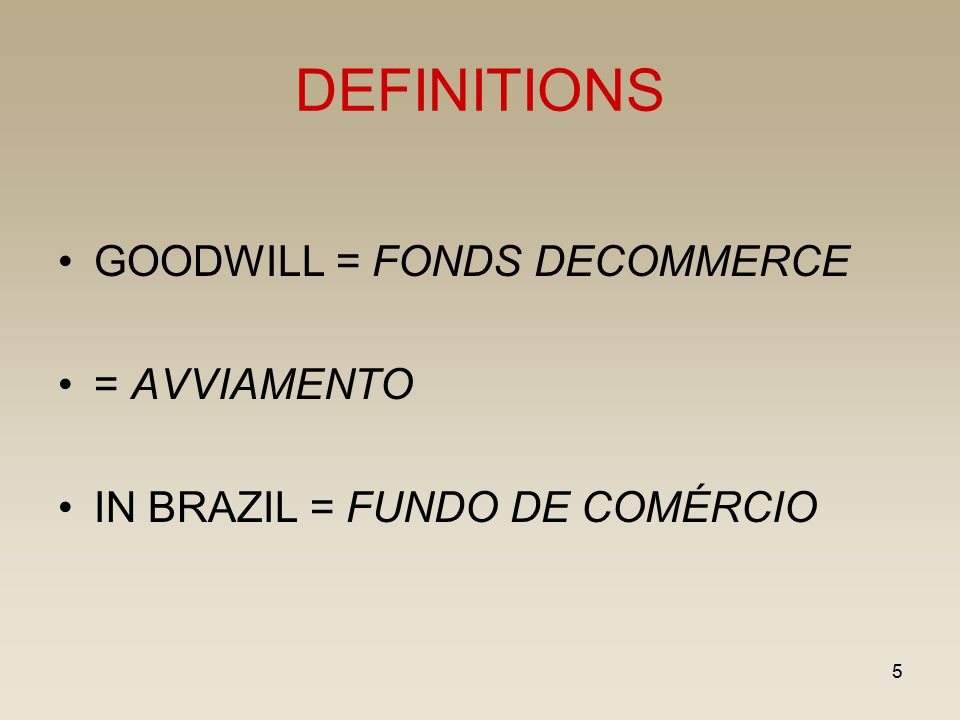 5 DEFINITIONS GOODWILL = FONDS DECOMMERCE = AVVIAMENTO IN BRAZIL = FUNDO DE COMÉRCIO
