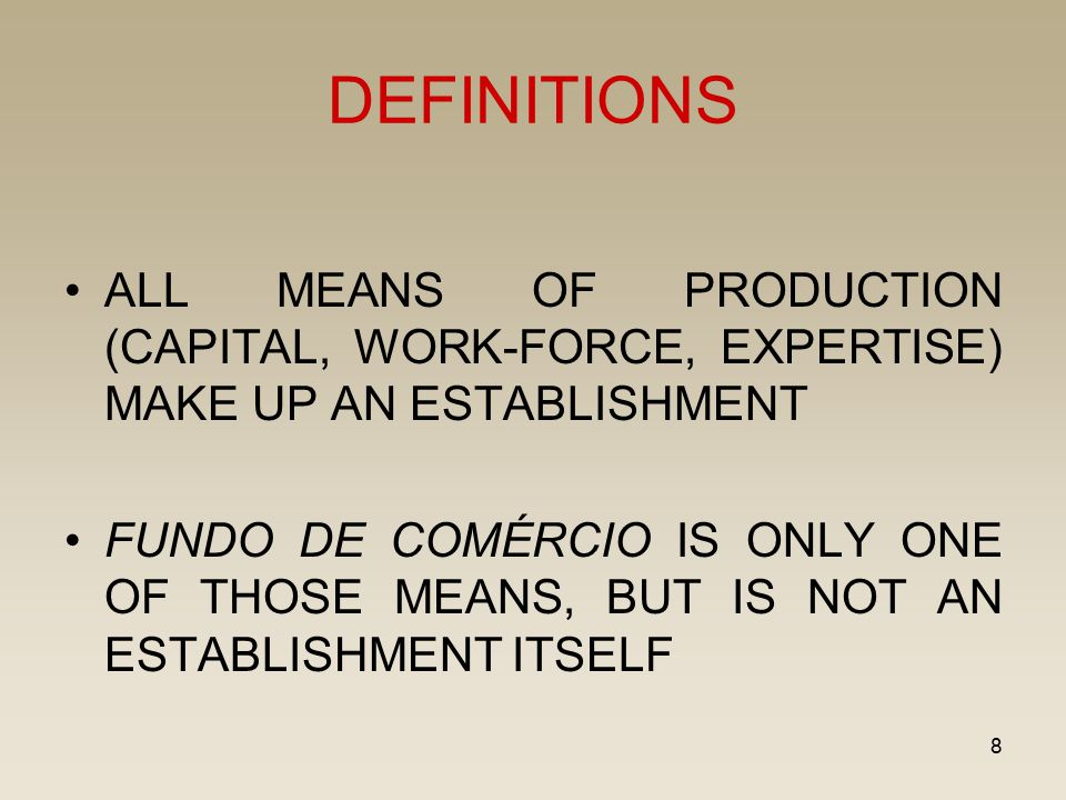 8 DEFINITIONS ALL MEANS OF PRODUCTION (CAPITAL, WORK-FORCE, EXPERTISE) MAKE UP AN ESTABLISHMENT FUNDO DE COMÉRCIO IS ONLY ONE OF THOSE MEANS, BUT IS N