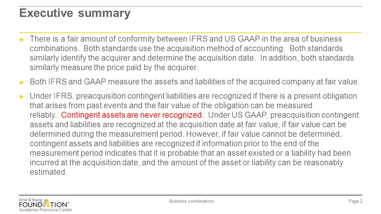 Academic Resource Center Business combinations Page 2 Executive summary ► There is a fair amount of conformity between IFRS and US GAAP in the area of