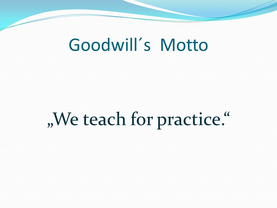 "Goodwill´s Motto ""We teach for practice."