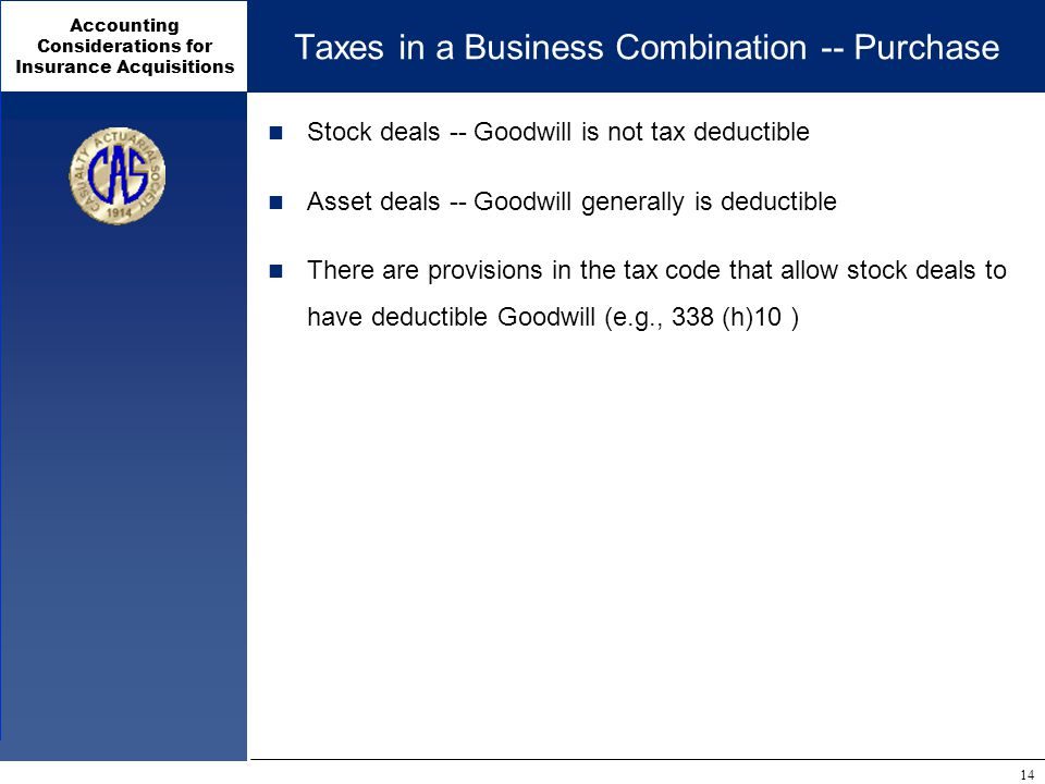 Accounting Considerations for Insurance Acquisitions 14 Taxes in a Business Combination -- Purchase Stock deals -- Goodwill is not tax deductible Asset deals -- Goodwill generally is deductible There are provisions in the tax code that allow stock deals to have deductible Goodwill (e.g., 338 (h)10 )