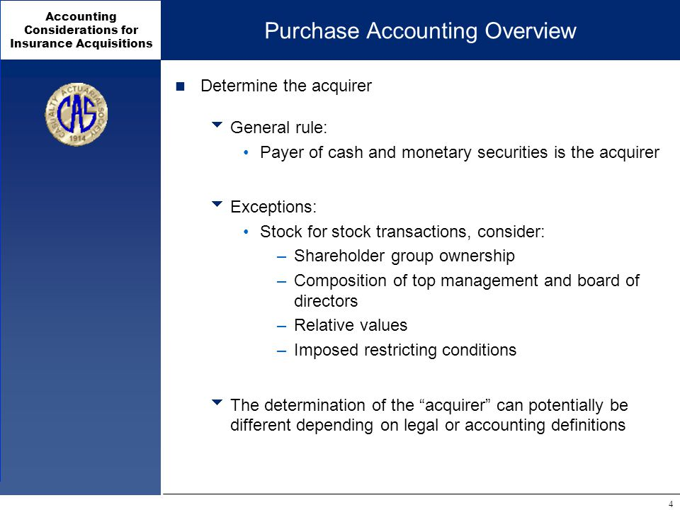 Accounting Considerations for Insurance Acquisitions 4 Purchase Accounting Overview Determine the acquirer  General rule: Payer of cash and monetary securities is the acquirer  Exceptions: Stock for stock transactions, consider: –Shareholder group ownership –Composition of top management and board of directors –Relative values –Imposed restricting conditions  The determination of the acquirer can potentially be different depending on legal or accounting definitions