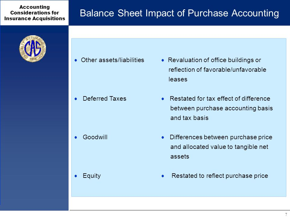 Accounting Considerations for Insurance Acquisitions 7 Balance Sheet Impact of Purchase Accounting  Other assets/liabilities  Revaluation of office buildings or reflection of favorable/unfavorable leases  Deferred Taxes  Restated for tax effect of difference between purchase accounting basis and tax basis  Goodwill  Differences between purchase price and allocated value to tangible net assets  Equity  Restated to reflect purchase price