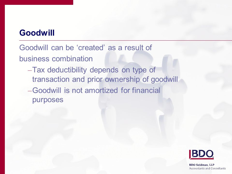 Goodwill Goodwill can be 'created' as a result of business combination – Tax deductibility depends on type of transaction and prior ownership of goodwill – Goodwill is not amortized for financial purposes