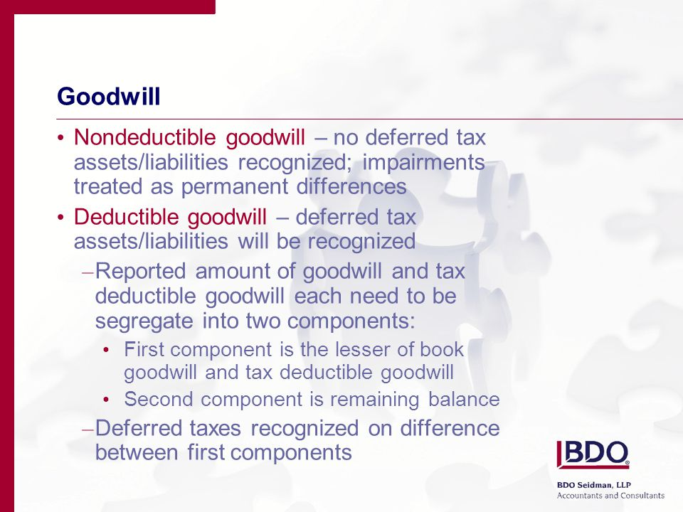 Goodwill Nondeductible goodwill – no deferred tax assets/liabilities recognized; impairments treated as permanent differences Deductible goodwill – deferred tax assets/liabilities will be recognized – Reported amount of goodwill and tax deductible goodwill each need to be segregate into two components: First component is the lesser of book goodwill and tax deductible goodwill Second component is remaining balance – Deferred taxes recognized on difference between first components