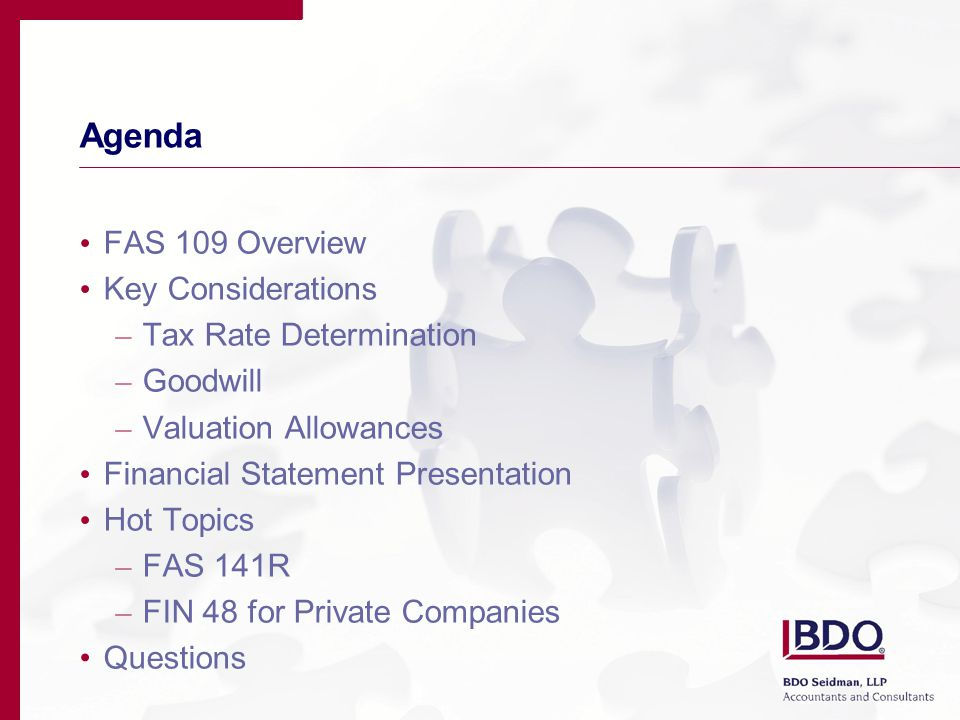 Agenda FAS 109 Overview Key Considerations – Tax Rate Determination – Goodwill – Valuation Allowances Financial Statement Presentation Hot Topics – FAS 141R – FIN 48 for Private Companies Questions