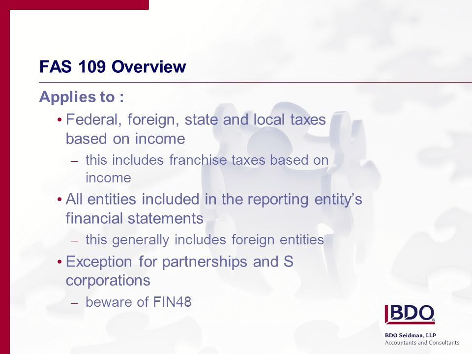 FAS 109 Overview Applies to : Federal, foreign, state and local taxes based on income – this includes franchise taxes based on income All entities included in the reporting entity's financial statements – this generally includes foreign entities Exception for partnerships and S corporations – beware of FIN48