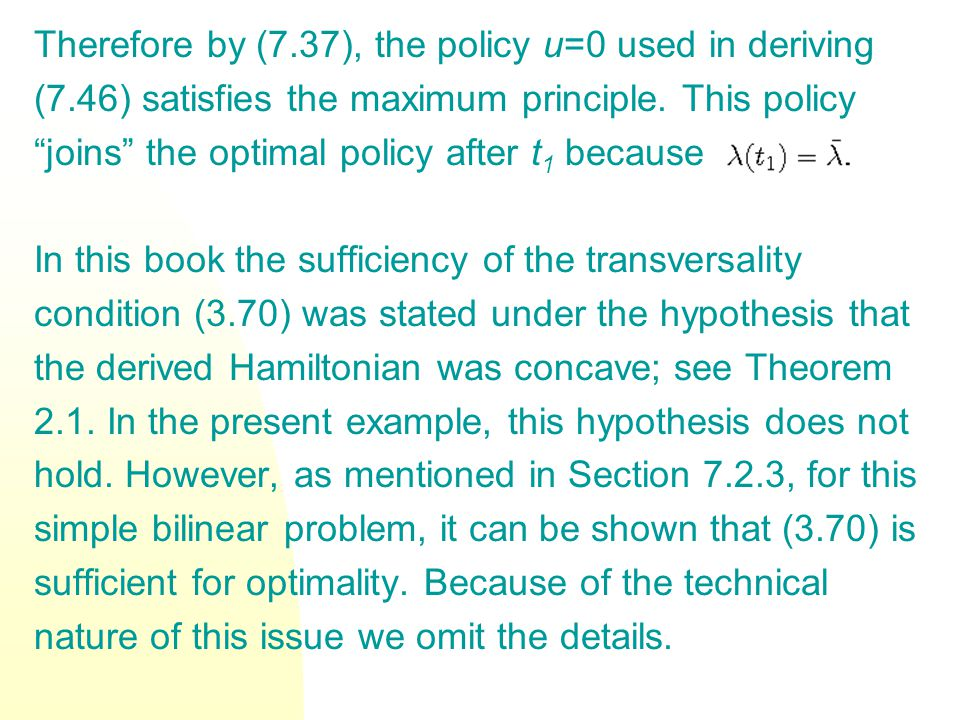 """Therefore by (7.37), the policy u=0 used in deriving (7.46) satisfies the maximum principle. This policy """"joins"""" the optimal policy after t 1 because"""