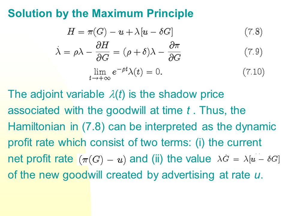 Solution by the Maximum Principle The adjoint variable (t) is the shadow price associated with the goodwill at time t. Thus, the Hamiltonian in (7.8)
