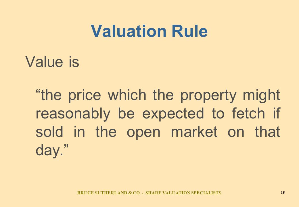 BRUCE SUTHERLAND & CO - SHARE VALUATION SPECIALISTS 15 Valuation Rule Value is the price which the property might reasonably be expected to fetch if sold in the open market on that day.