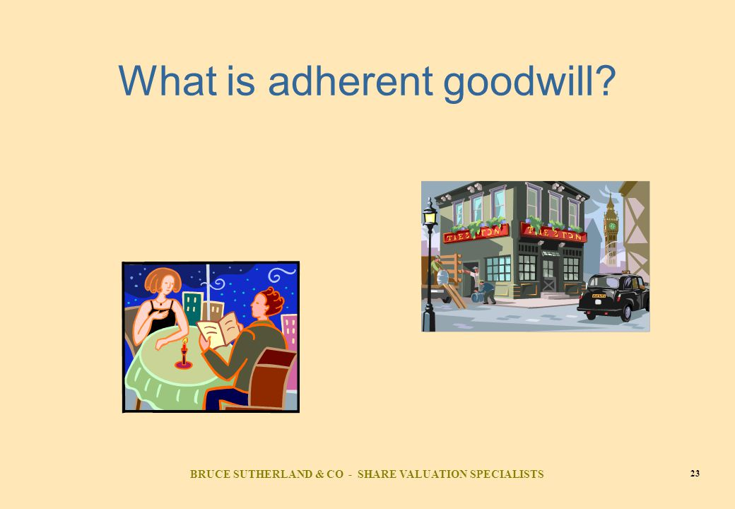 BRUCE SUTHERLAND & CO - SHARE VALUATION SPECIALISTS 23 What is adherent goodwill?
