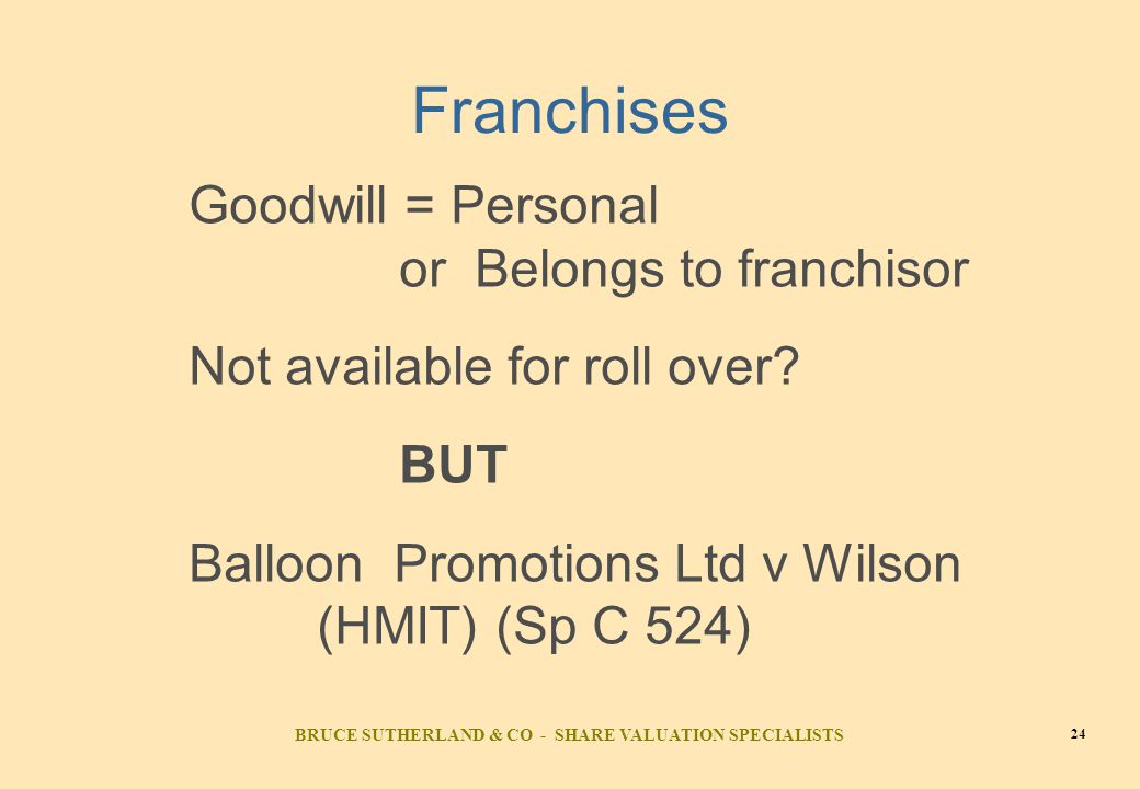 BRUCE SUTHERLAND & CO - SHARE VALUATION SPECIALISTS 24 Franchises Goodwill = Personal or Belongs to franchisor Not available for roll over.