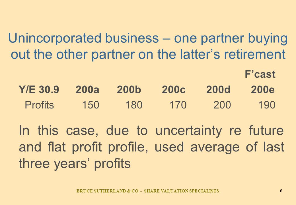 BRUCE SUTHERLAND & CO - SHARE VALUATION SPECIALISTS 5 Unincorporated business – one partner buying out the other partner on the latter's retirement F'cast Y/E 30.9200a 200b 200c 200d 200e Profits 150 180 170 200 190 In this case, due to uncertainty re future and flat profit profile, used average of last three years' profits
