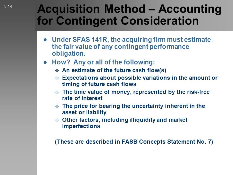 Acquisition Method – Accounting for Contingent Consideration Under SFAS 141R, the acquiring firm must estimate the fair value of any contingent performance obligation.
