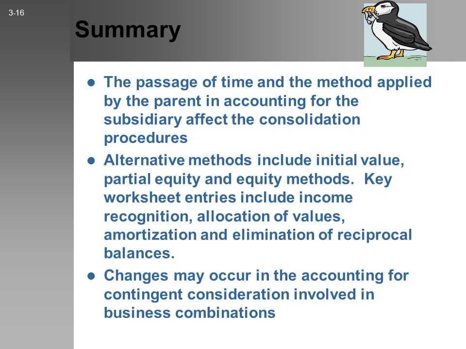 Summary The passage of time and the method applied by the parent in accounting for the subsidiary affect the consolidation procedures Alternative methods include initial value, partial equity and equity methods.