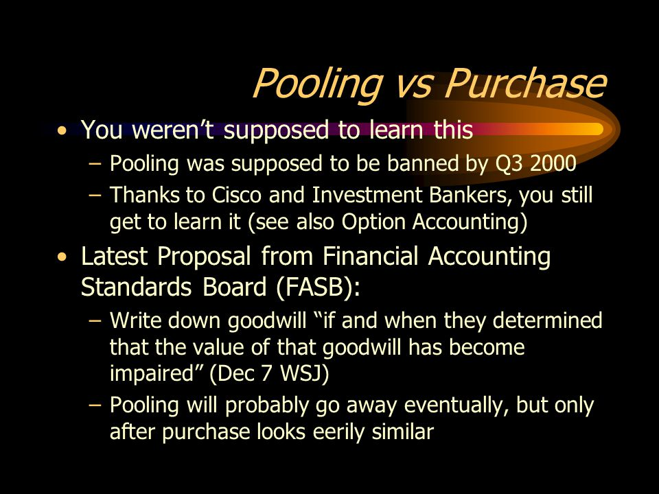 You weren't supposed to learn this –Pooling was supposed to be banned by Q3 2000 –Thanks to Cisco and Investment Bankers, you still get to learn it (see also Option Accounting) Latest Proposal from Financial Accounting Standards Board (FASB): –Write down goodwill if and when they determined that the value of that goodwill has become impaired (Dec 7 WSJ) –Pooling will probably go away eventually, but only after purchase looks eerily similar Pooling vs Purchase