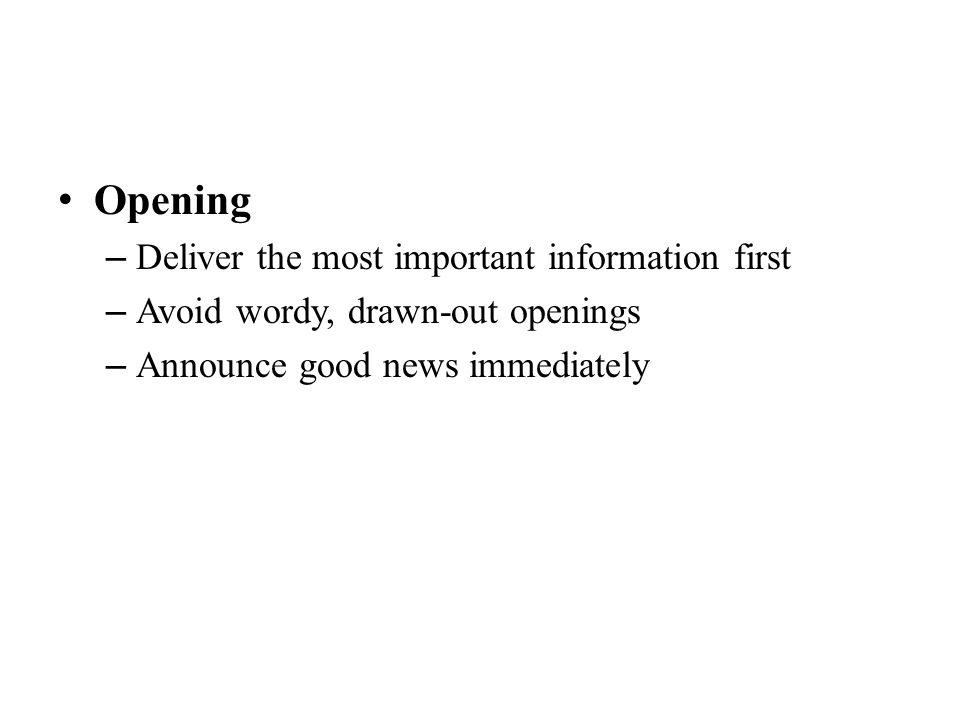 Opening – Deliver the most important information first – Avoid wordy, drawn-out openings – Announce good news immediately