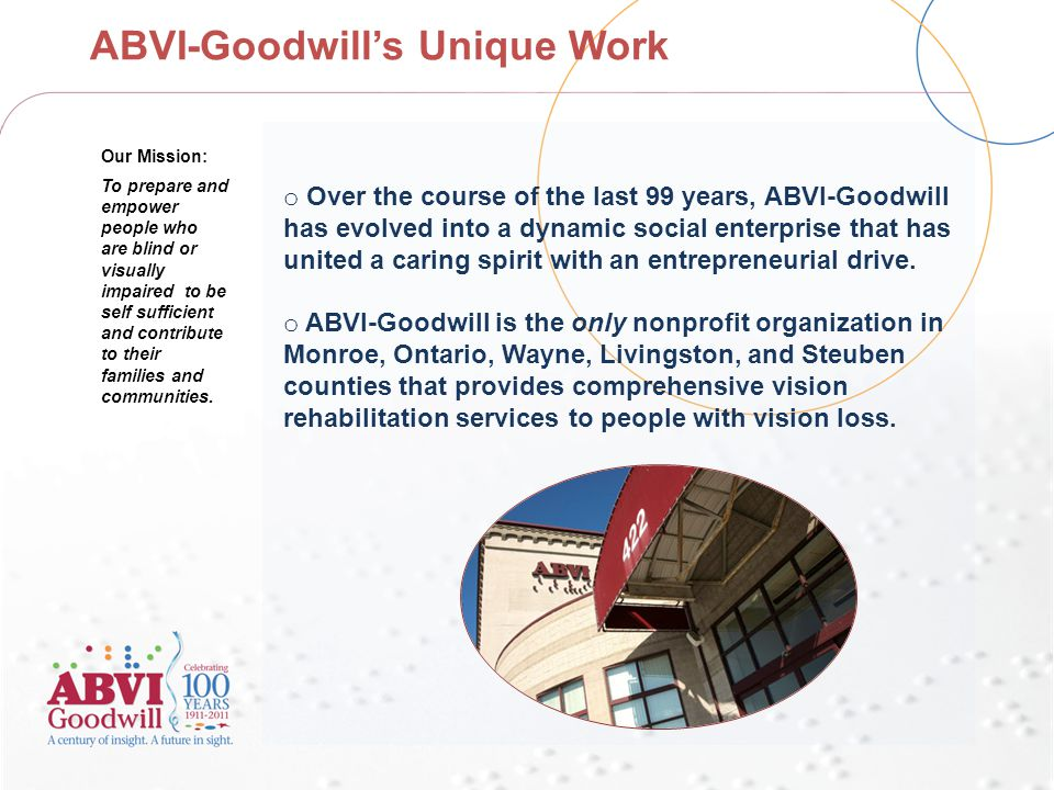 ABVI-Goodwill's Unique Work o Over the course of the last 99 years, ABVI-Goodwill has evolved into a dynamic social enterprise that has united a caring spirit with an entrepreneurial drive.