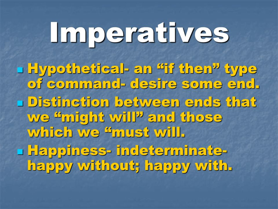 "Imperatives Hypothetical- an ""if then"" type of command- desire some end. Hypothetical- an ""if then"" type of command- desire some end. Distinction betw"