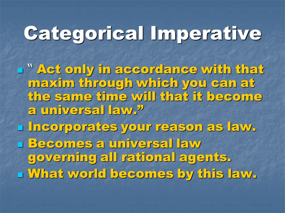 "Categorical Imperative "" Act only in accordance with that maxim through which you can at the same time will that it become a universal law."" "" Act onl"