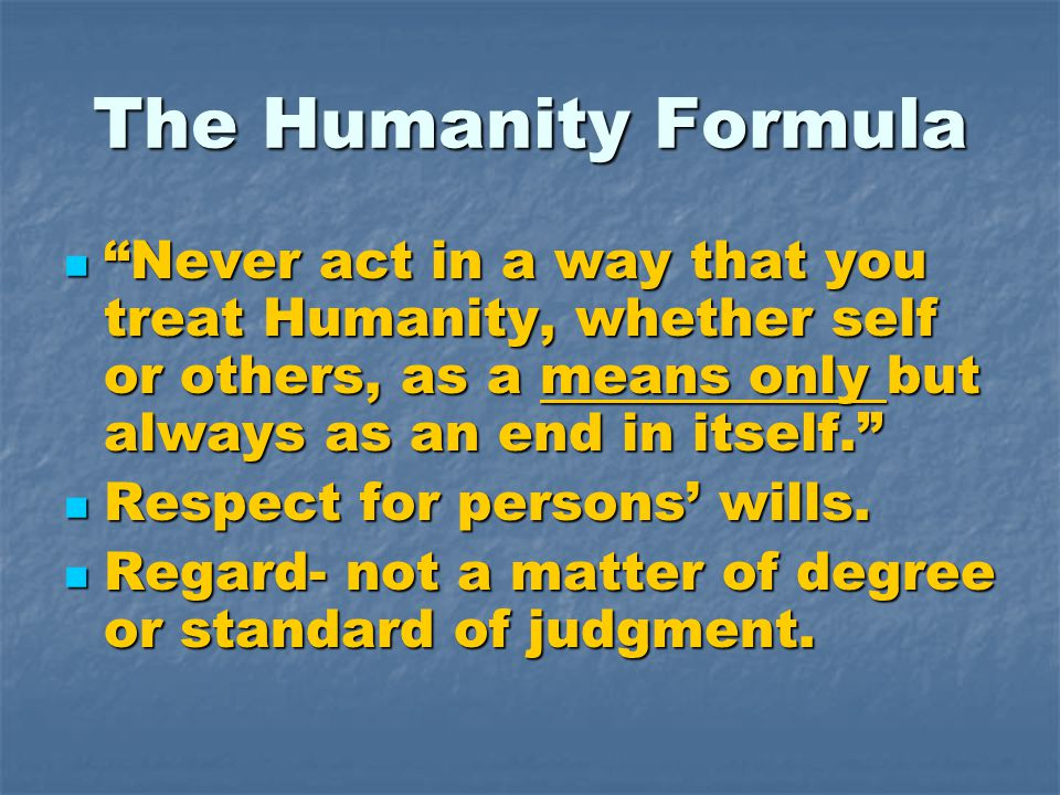 "The Humanity Formula ""Never act in a way that you treat Humanity, whether self or others, as a means only but always as an end in itself."" ""Never act"