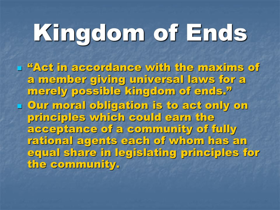"Kingdom of Ends ""Act in accordance with the maxims of a member giving universal laws for a merely possible kingdom of ends."" ""Act in accordance with t"