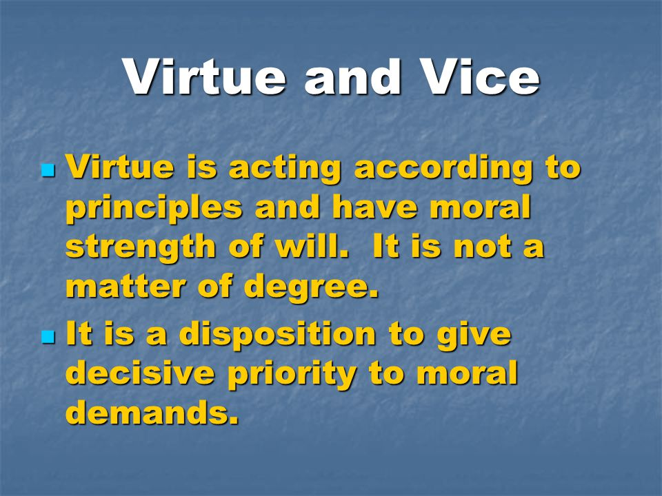 Virtue and Vice Virtue is acting according to principles and have moral strength of will.