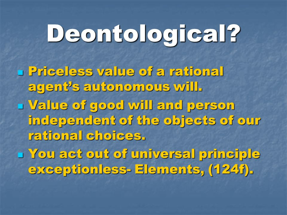 Deontological. Priceless value of a rational agent's autonomous will.