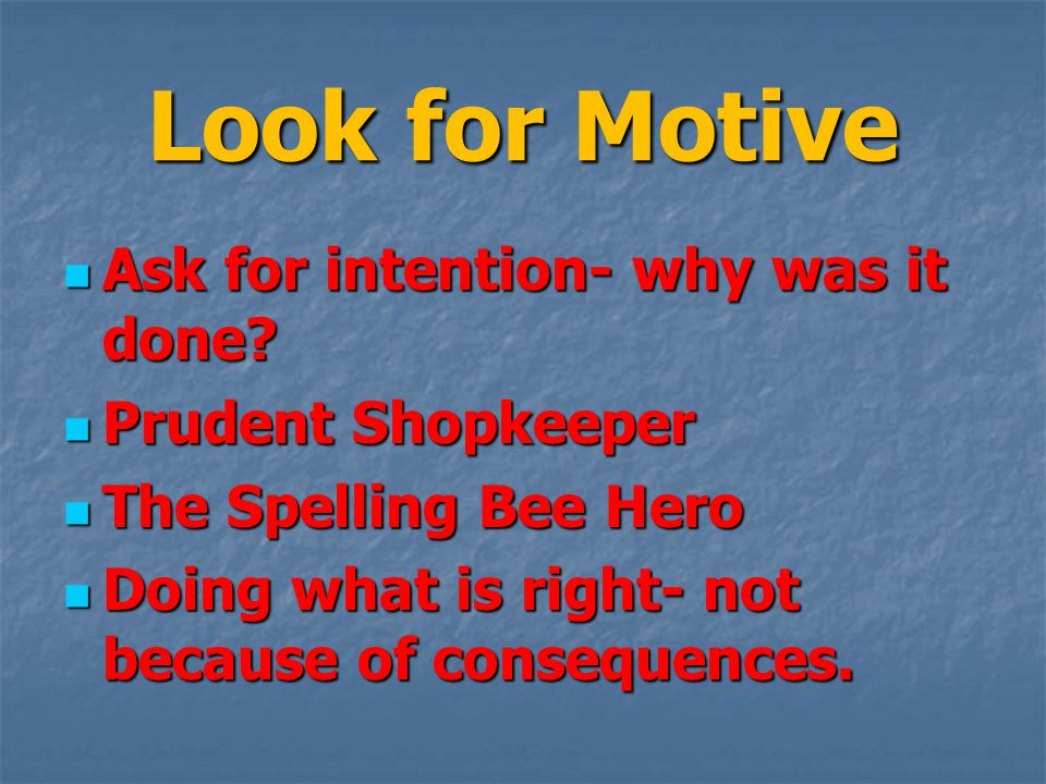 Look for Motive Ask for intention- why was it done.