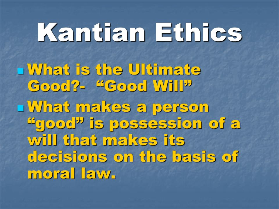 Kantian Ethics What is the Ultimate Good - Good Will What is the Ultimate Good - Good Will What makes a person good is possession of a will that makes its decisions on the basis of moral law.