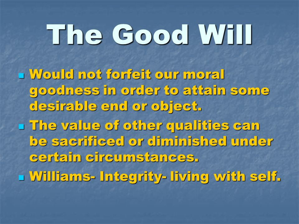 The Good Will Would not forfeit our moral goodness in order to attain some desirable end or object. Would not forfeit our moral goodness in order to a