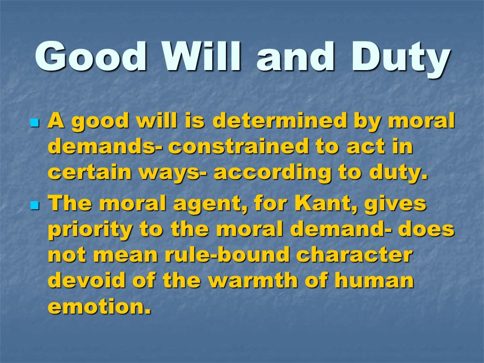 Good Will and Duty A good will is determined by moral demands- constrained to act in certain ways- according to duty. A good will is determined by mor