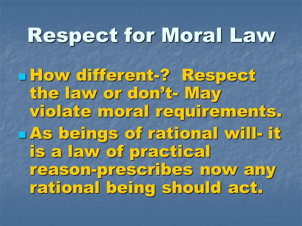 Respect for Moral Law How different-? Respect the law or don't- May violate moral requirements. How different-? Respect the law or don't- May violate