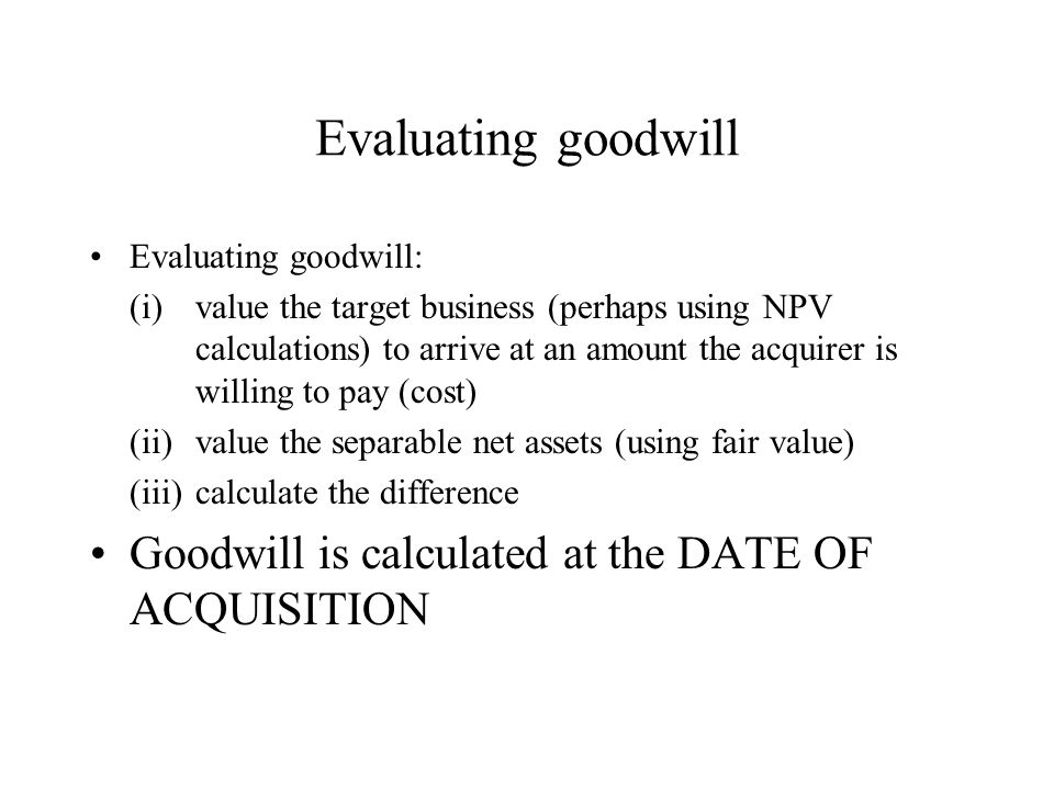 Evaluating goodwill Evaluating goodwill: (i)value the target business (perhaps using NPV calculations) to arrive at an amount the acquirer is willing to pay (cost) (ii)value the separable net assets (using fair value) (iii)calculate the difference Goodwill is calculated at the DATE OF ACQUISITION