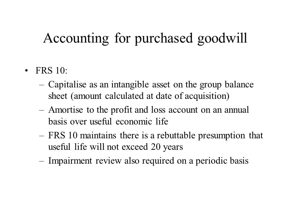 Accounting for purchased goodwill FRS 10: –Capitalise as an intangible asset on the group balance sheet (amount calculated at date of acquisition) –Amortise to the profit and loss account on an annual basis over useful economic life –FRS 10 maintains there is a rebuttable presumption that useful life will not exceed 20 years –Impairment review also required on a periodic basis