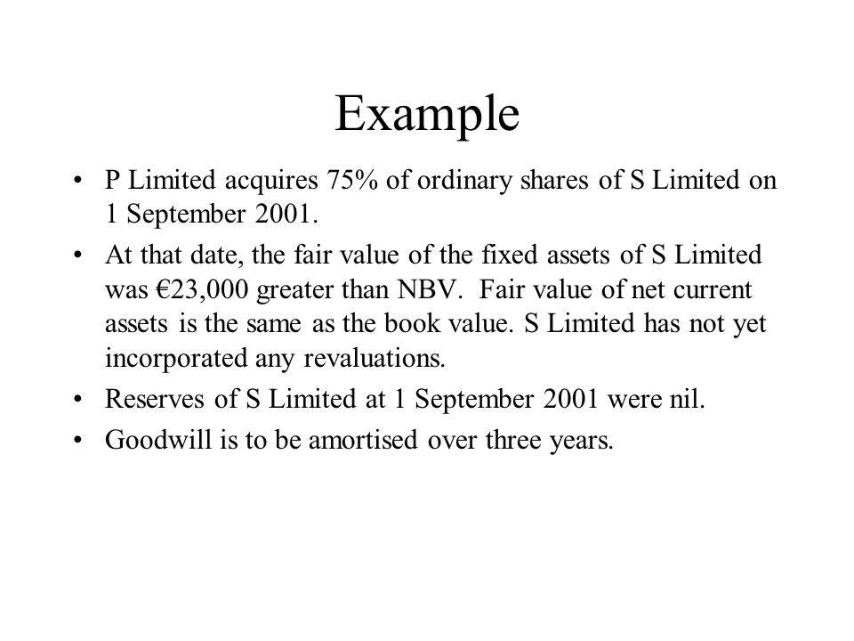 Example P Limited acquires 75% of ordinary shares of S Limited on 1 September 2001. At that date, the fair value of the fixed assets of S Limited was