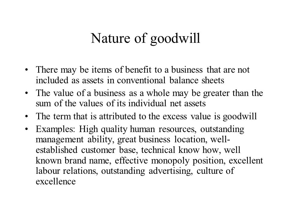Nature of goodwill There may be items of benefit to a business that are not included as assets in conventional balance sheets The value of a business as a whole may be greater than the sum of the values of its individual net assets The term that is attributed to the excess value is goodwill Examples: High quality human resources, outstanding management ability, great business location, well- established customer base, technical know how, well known brand name, effective monopoly position, excellent labour relations, outstanding advertising, culture of excellence