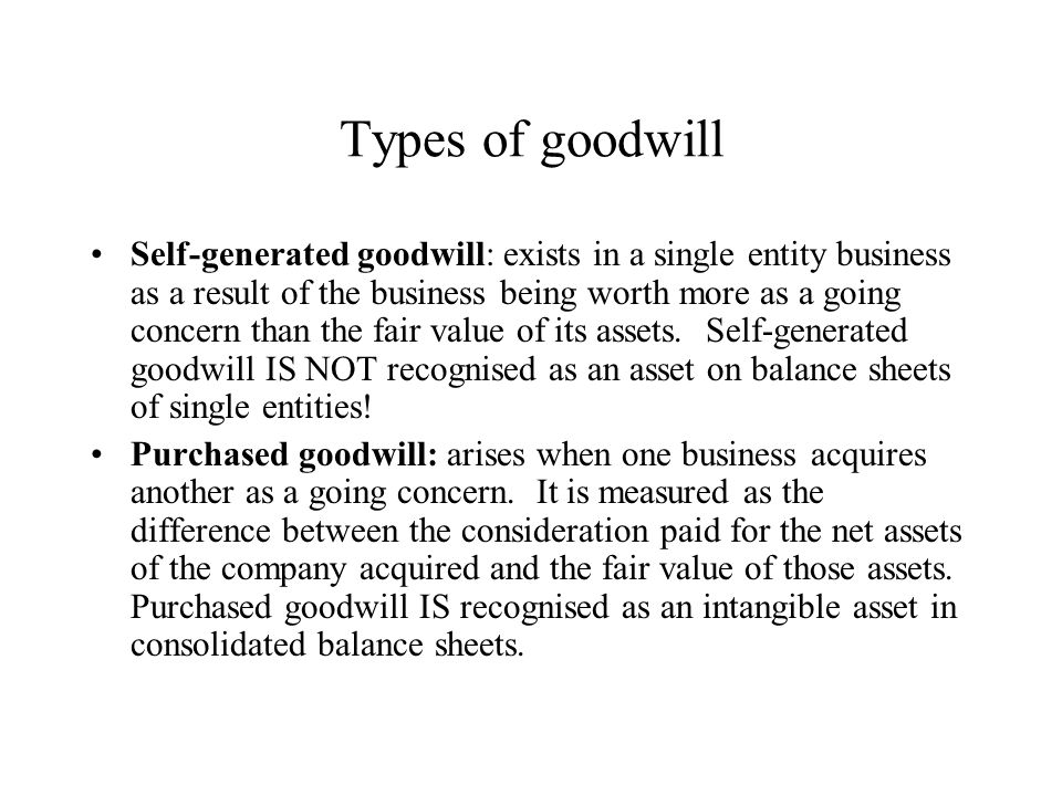 Types of goodwill Self-generated goodwill: exists in a single entity business as a result of the business being worth more as a going concern than the fair value of its assets.