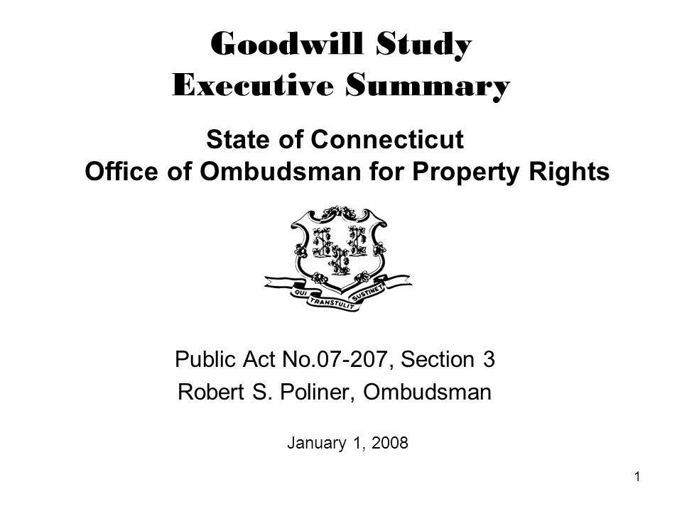 1 Goodwill Study Executive Summary State of Connecticut Office of Ombudsman for Property Rights Public Act No.07-207, Section 3 Robert S.