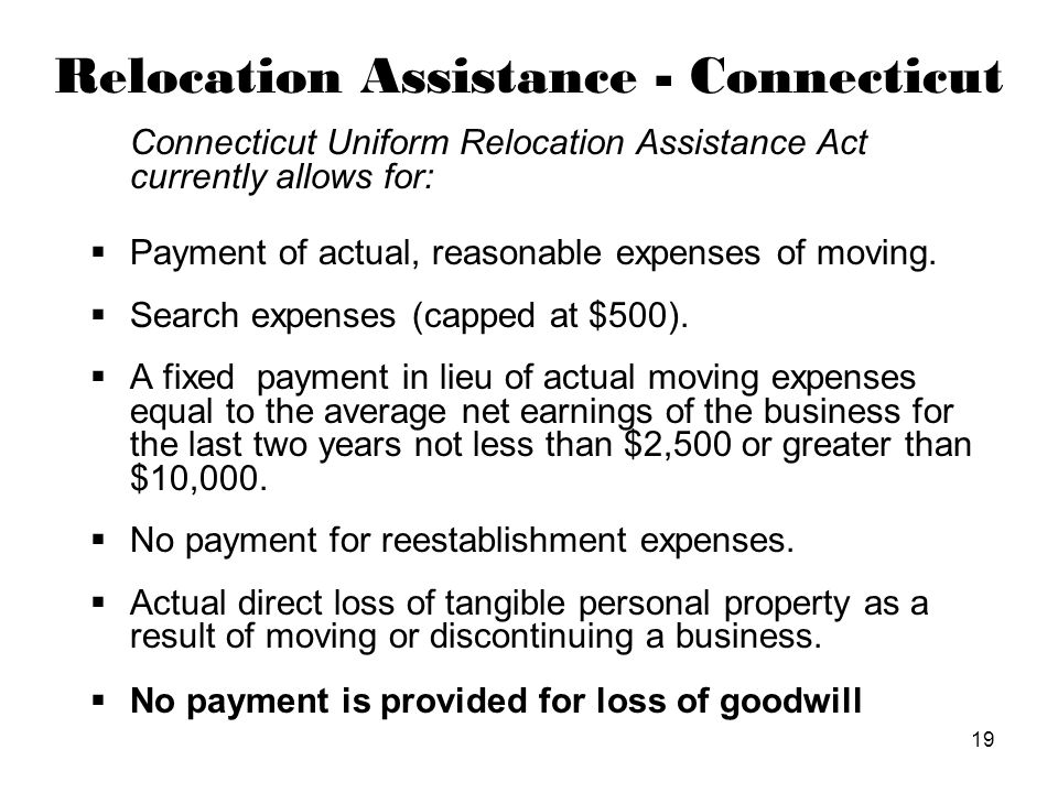19 Relocation Assistance - Connecticut Connecticut Uniform Relocation Assistance Act currently allows for:  Payment of actual, reasonable expenses of moving.