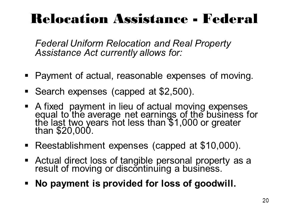 20 Relocation Assistance - Federal Federal Uniform Relocation and Real Property Assistance Act currently allows for:  Payment of actual, reasonable expenses of moving.
