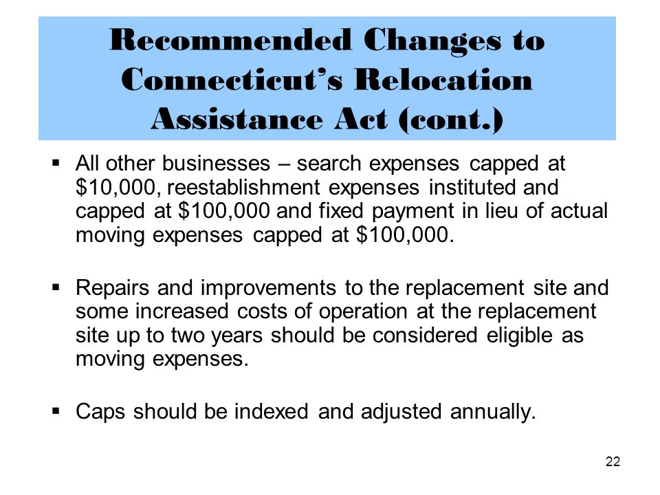 22 Recommended Changes to Connecticut's Relocation Assistance Act (cont.)  All other businesses – search expenses capped at $10,000, reestablishment expenses instituted and capped at $100,000 and fixed payment in lieu of actual moving expenses capped at $100,000.
